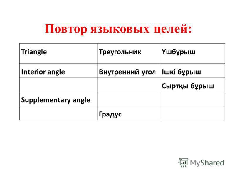 Triangle ТреугольникҮшбұрыш Interior angle Внутренний уголІшкі бұрыш Сыртқы бұрыш Supplementary angle Градус Повтор языковых целей: