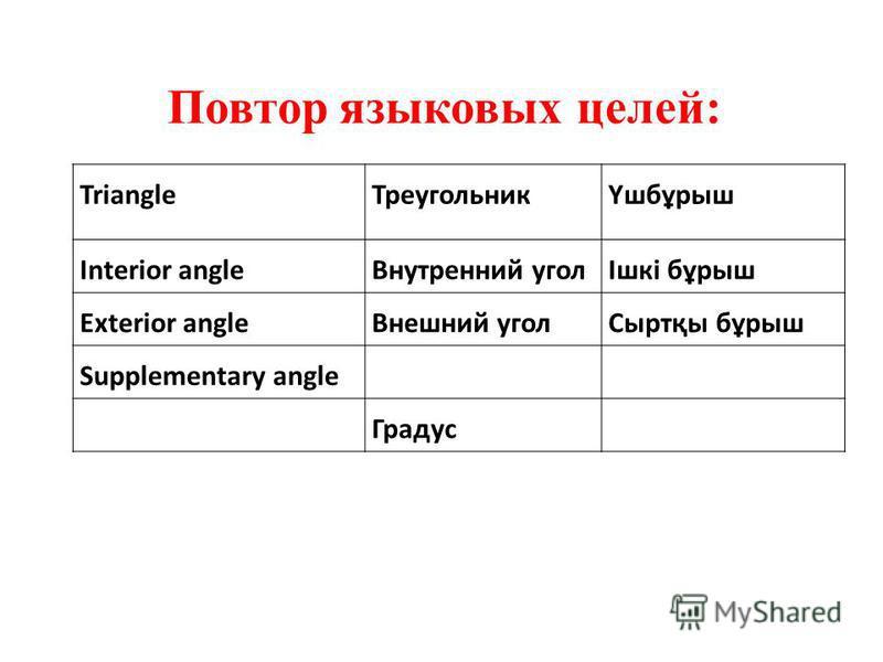 Triangle ТреугольникҮшбұрыш Interior angle Внутренний уголІшкі бұрыш Exterior angle Внешний угол Сыртқы бұрыш Supplementary angle Градус Повтор языковых целей: