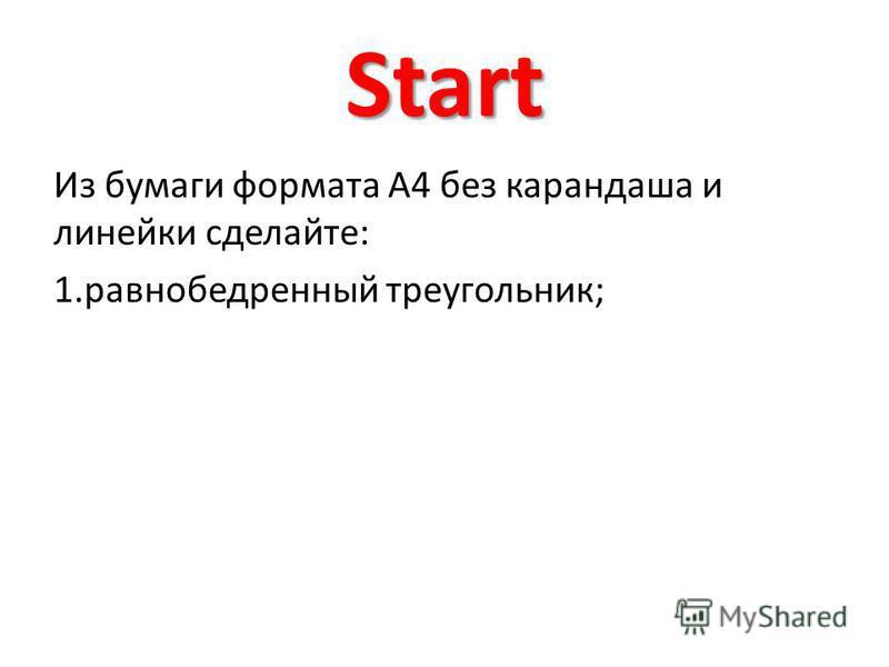 Start Из бумаги формата А4 без карандаша и линейки сделайте: 1. равнобедренный треугольник;