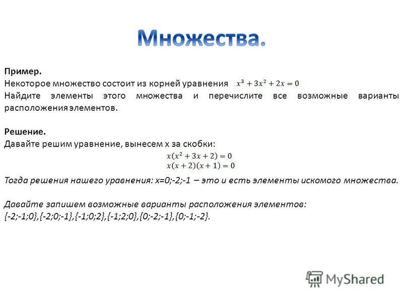 Пример. Некоторое множество состоит из корней уравнения Найдите элементы этого множества и перечислите все возможные варианты расположения элементов. Решение. Давайте решим уравнение, вынесем х за скобки: Тогда решения нашего уравнения: x=0;-2;-1 – э