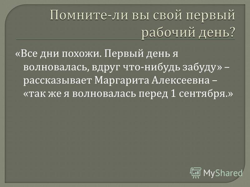 « Все дни похожи. Первый день я волновалась, вдруг что - нибудь забуду » – рассказывает Маргарита Алексеевна – « так же я волновалась перед 1 сентября.»