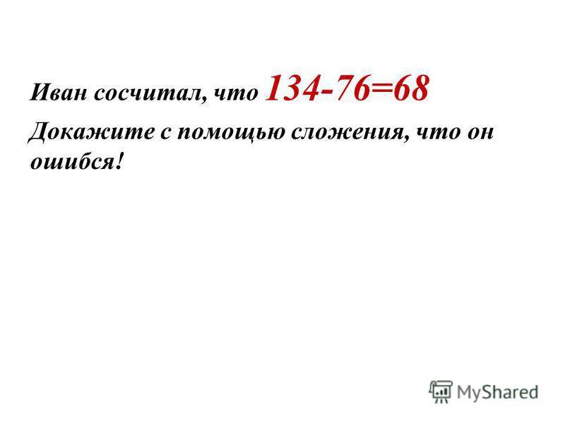 Иван сосчитал, что 134-76=68 Докажите с помощью сложения, что он ошибся!