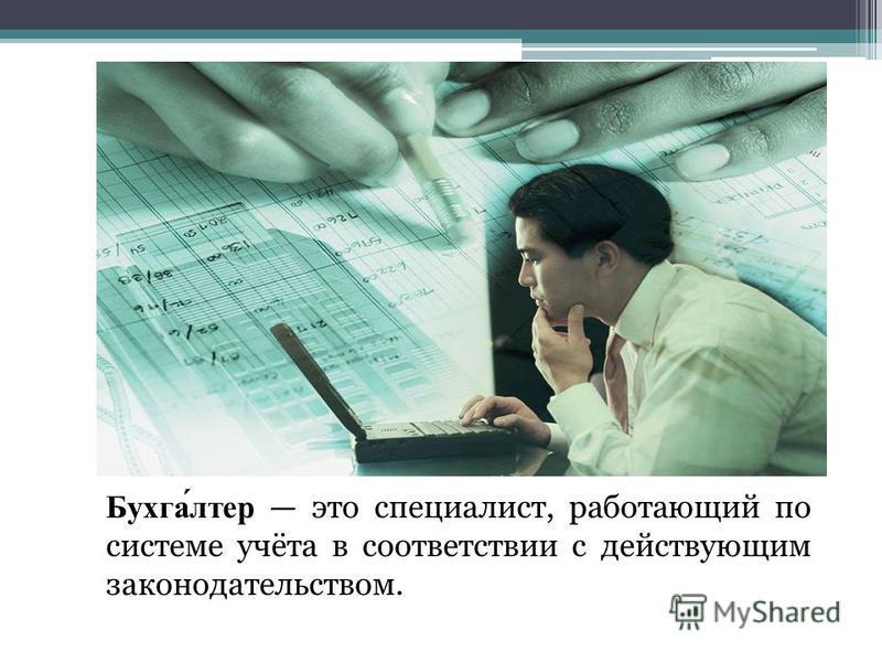 Бухгалтер это специалист, работающий по системе учёта в соответствии с действующим законодательством.