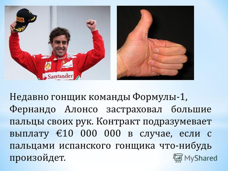 Недавно гонщик команды Формулы-1, Фернандо Алонсо застраховал большие пальцы своих рук. Контракт подразумевает выплату 10 000 000 в случае, если с пальцами испанского гонщика что-нибудь произойдет.