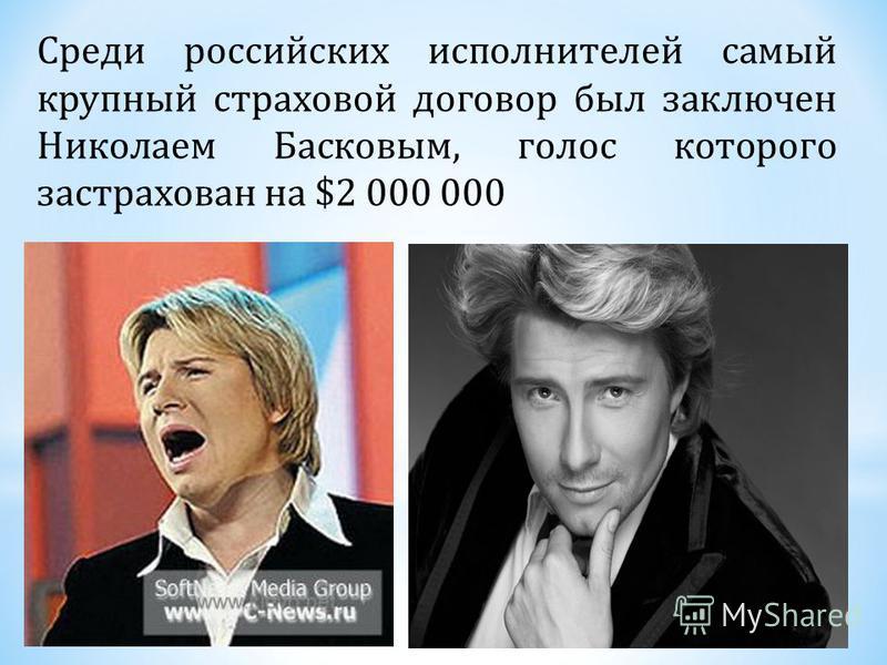 Среди российских исполнителей самый крупный страховой договор был заключен Николаем Басковым, голос которого застрахован на $2 000 000