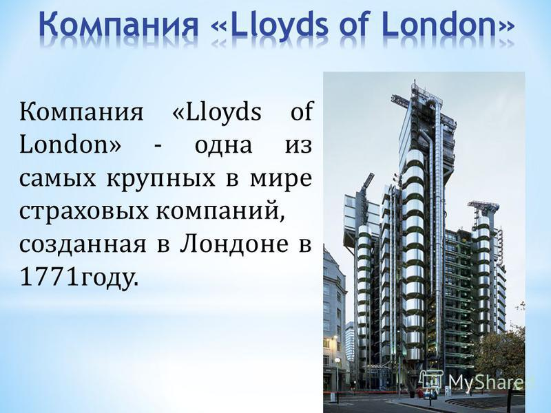 Компания «Lloyds of London» - одна из самых крупных в мире страховых компаний, созданная в Лондоне в 1771 году.