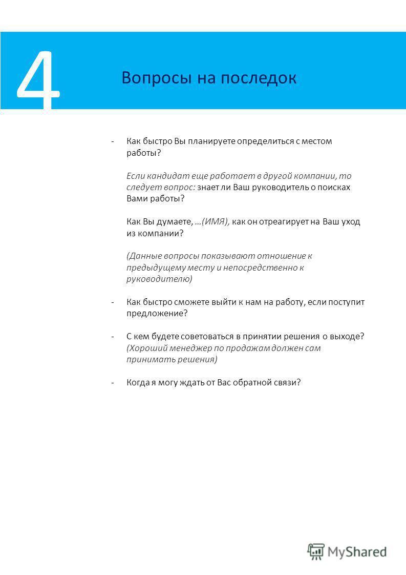Вопросы на последок 4 -Как быстро Вы планируете определиться с местом работы? Если кандидат еще работает в другой компании, то следует вопрос: знает ли Ваш руководитель о поисках Вами работы? Как Вы думаете, …(ИМЯ), как он отреагирует на Ваш уход из