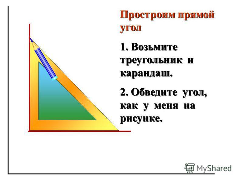 Простроим прямой угол 1. Возьмите треугольник и карандаш. 2. Обведите угол, как у меня на рисунке.
