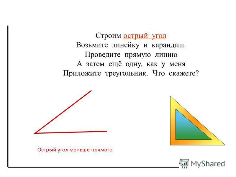 Строим острый угол Возьмите линейку и карандаш. Проведите прямую линию А затем ещё одну, как у меня Приложите треугольник. Что скажете? Острый угол меньше прямого