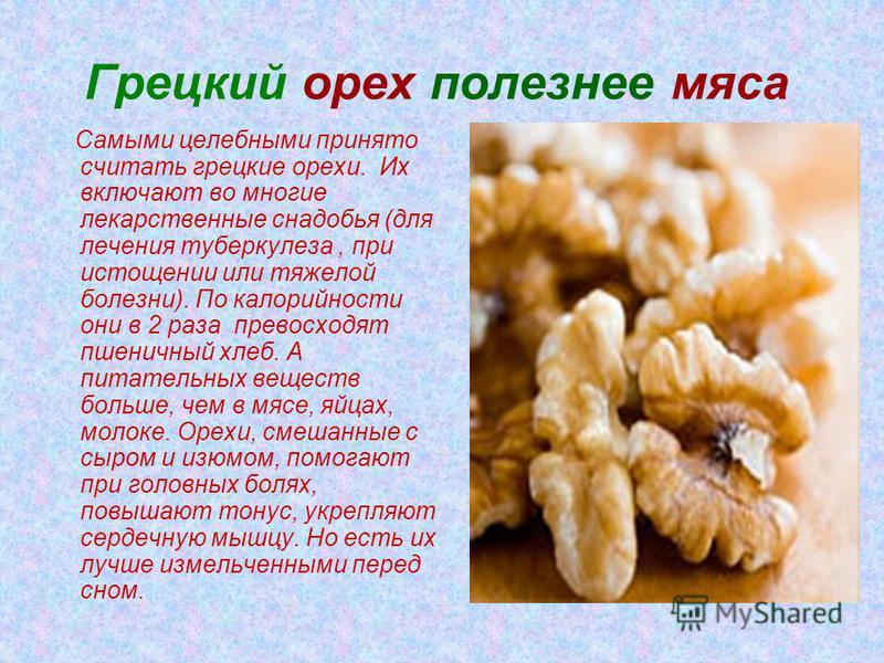 Грецкий орех полезнее мяса Самыми целебными принято считать грецкие орехи. Их включают во многие лекарственные снадобья (для лечения туберкулеза, при истощении или тяжелой болезни). По калорийности они в 2 раза превосходят пшеничный хлеб. А питательн
