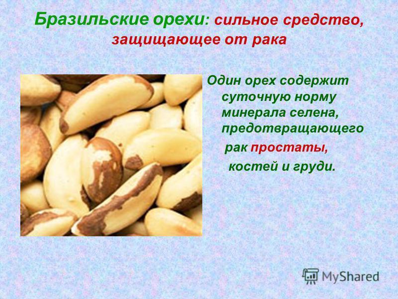 Бразильские орехи : сильное средство, защищающее от рака Один орех содержит суточную норму минерала селена, предотвращающего рак простаты, костей и груди.