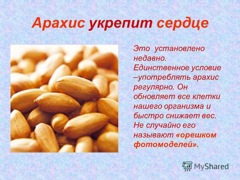 Арахис укрепит сердце Это установлено недавно. Единственное условие –употреблять арахис регулярно. Он обновляет все клетки нашего организма и быстро снижает вес. Не случайно его называют «орешком фотомоделей».