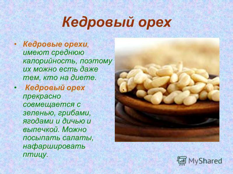 Кедровый орех Кедровые орехи, имеют среднюю калорийность, поэтому их можно есть даже тем, кто на диете. Кедровый орех прекрасно совмещается с зеленью, грибами, ягодами и дичью и выпечкой. Можно посыпать салаты, нафаршировать птицу.