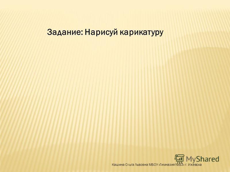 Задание: Нарисуй карикатуру Кашина Ольга Львовна МБОУ «Гимназия 83» г. Ижевска