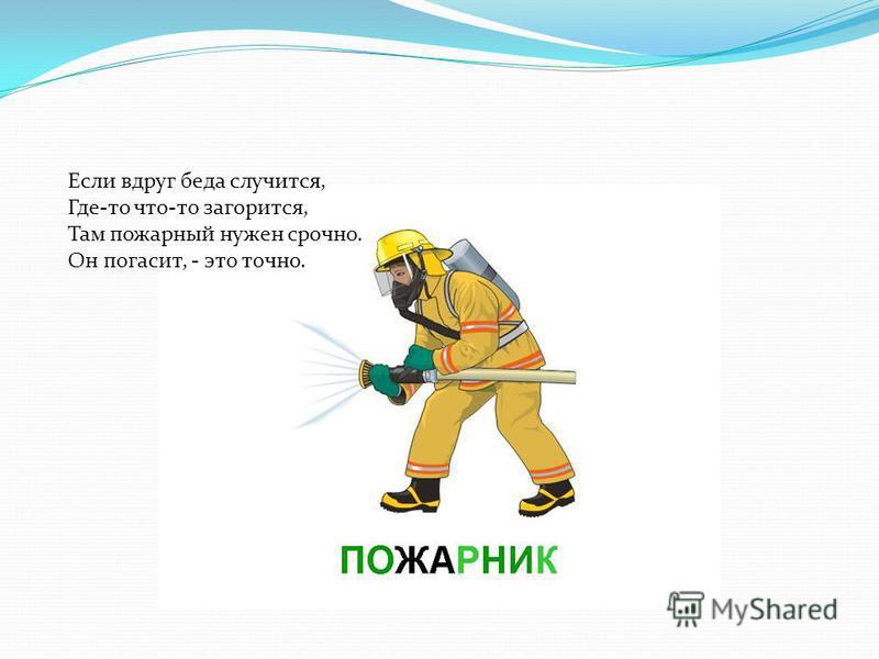 Если вдруг беда случится, Где-то что-то загорится, Там пожарный нужен срочно. Он погасит, - это точно.
