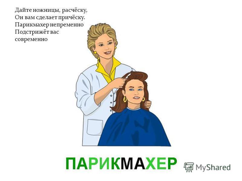 Дайте ножницы, расчёску, Он вам сделает причёску. Парикмахер непременно Подстрижёт вас современно