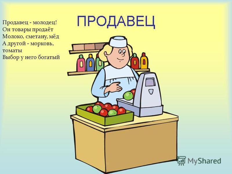 Продавец - молодец! Он товары продаёт Молоко, сметану, мёд А другой - морковь, томаты Выбор у него богатый