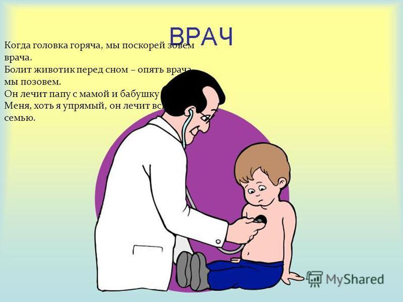 Когда головка горяча, мы поскорей зовем врача. Болит животик перед сном – опять врача мы позовем. Он лечит папу с мамой и бабушку мою, Меня, хоть я упрямый, он лечит всю семью.