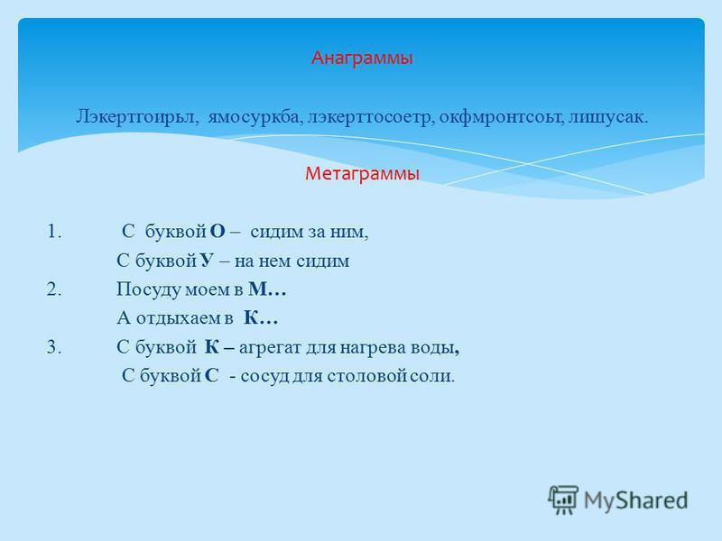 Анаграммы Лэкертгоирьл, ямосуркба, лэкерттосоетр, окфмронтсоьт, лишусак. Метаграммы 1. С буквой О – сидим за ним, С буквой У – на нем сидим 2. Посуду моем в М… А отдыхаем в К… 3. С буквой К – агрегат для нагрева воды, С буквой С - сосуд для столовой