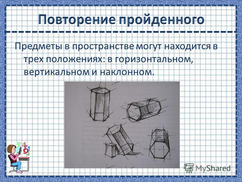 Предметы в пространстве могут находится в трех положениях: в горизонтальном, вертикальном и наклонном.