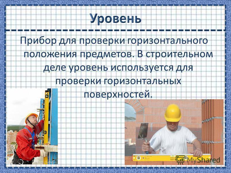 Прибор для проверки горизонтального положения предметов. В строительном деле уровень используется для проверки горизонтальных поверхностей.