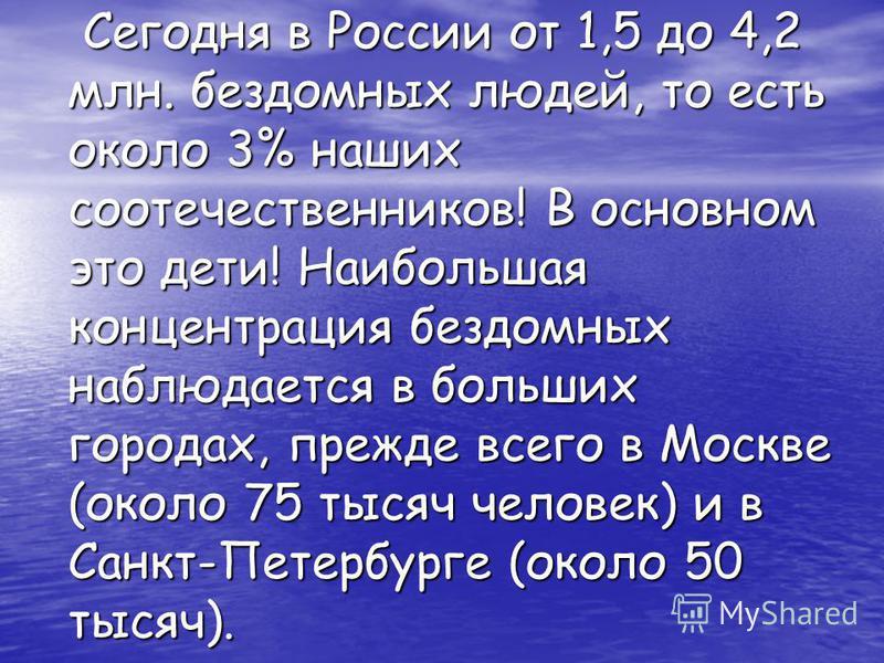 Сегодня в России от 1,5 до 4,2 млн. бездомных людей, то есть около 3% наших соотечественников! В основном это дети! Наибольшая концентрация бездомных наблюдается в больших городах, прежде всего в Москве (около 75 тысяч человек) и в Санкт-Петербурге (