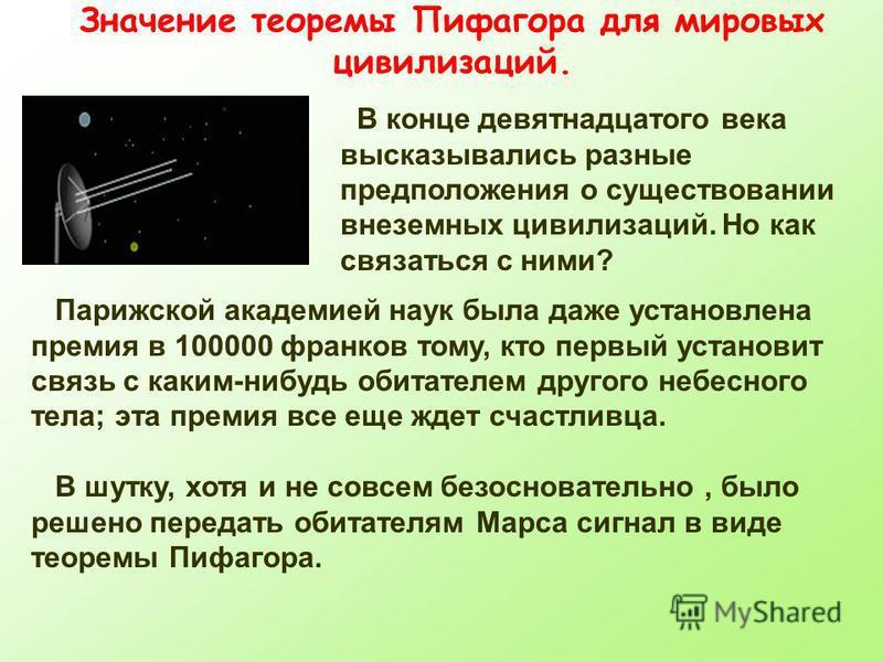 Значение теоремы Пифагора для мировых цивилизаций. В конце девятнадцатого века высказывались разные предположения о существовании внеземных цивилизаций. Но как связаться с ними? Парижской академией наук была даже установлена премия в 100000 франков т