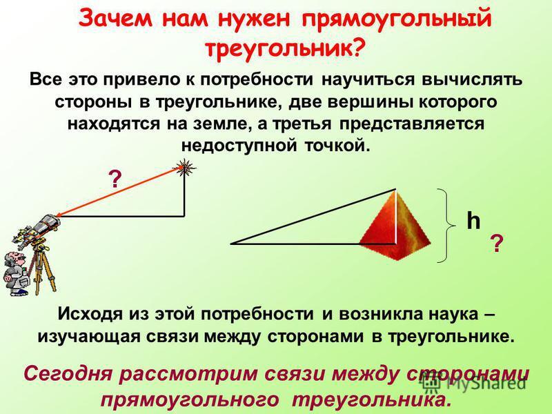 Зачем нам нужен прямоугольный треугольник? Все это привело к потребности научиться вычислять стороны в треугольнике, две вершины которого находятся на земле, а третья представляется недоступной точкой. Сегодня рассмотрим связи между сторонами прямоуг