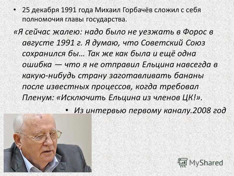 25 декабря 1991 года Михаил Горбачёв сложил с себя полномочия главы государства. «Я сейчас жалею: надо было не уезжать в Форос в августе 1991 г. Я думаю, что Советский Союз сохранился бы… Так же как была и ещё одна ошибка что я не отправил Ельцина на