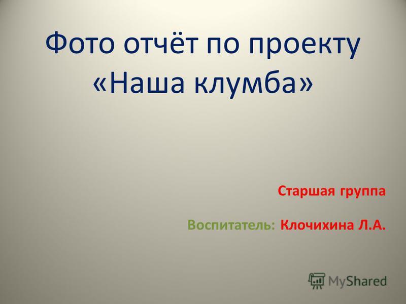 Фото отчёт по проекту «Наша клумба» Старшая группа Воспитатель: Клочихина Л.А.