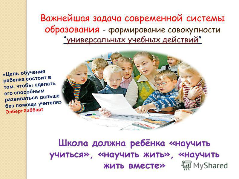 Важнейшая задача современной системы образования - формирование совокупности универсальных учебных действий универсальных учебных действий Школа должна ребёнка «научить учиться», «научить жить», «научить жить вместе» «Цель обучения ребенка состоит в