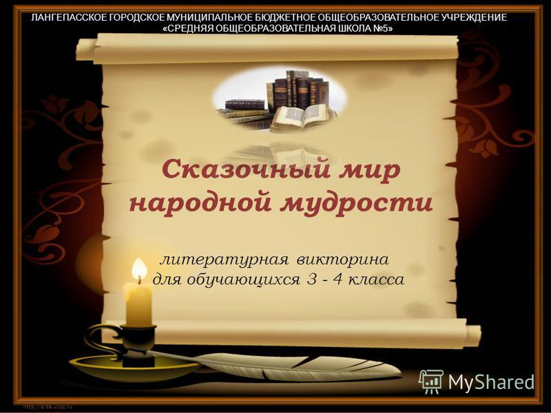 Сказочный мир народной мудрости http://aida.ucoz.ru литературная викторина для обучающихся 3 - 4 класса ЛАНГЕПАССКОЕ ГОРОДСКОЕ МУНИЦИПАЛЬНОЕ БЮДЖЕТНОЕ ОБЩЕОБРАЗОВАТЕЛЬНОЕ УЧРЕЖДЕНИЕ «СРЕДНЯЯ ОБЩЕОБРАЗОВАТЕЛЬНАЯ ШКОЛА 5»