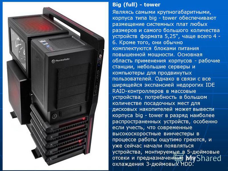 Big (full) - tower Являясь самыми крупногабаритными, корпуса типа big - tower обеспечивают размещение системных плат любых размеров и самого большого количества устройств формата 5,25