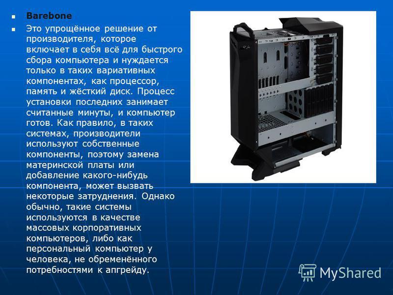 Barebone Это упрощённое решение от производителя, которое включает в себя всё для быстрого сбора компьютера и нуждается только в таких вариативных компонентах, как процессор, память и жёсткий диск. Процесс установки последних занимает считанные минут