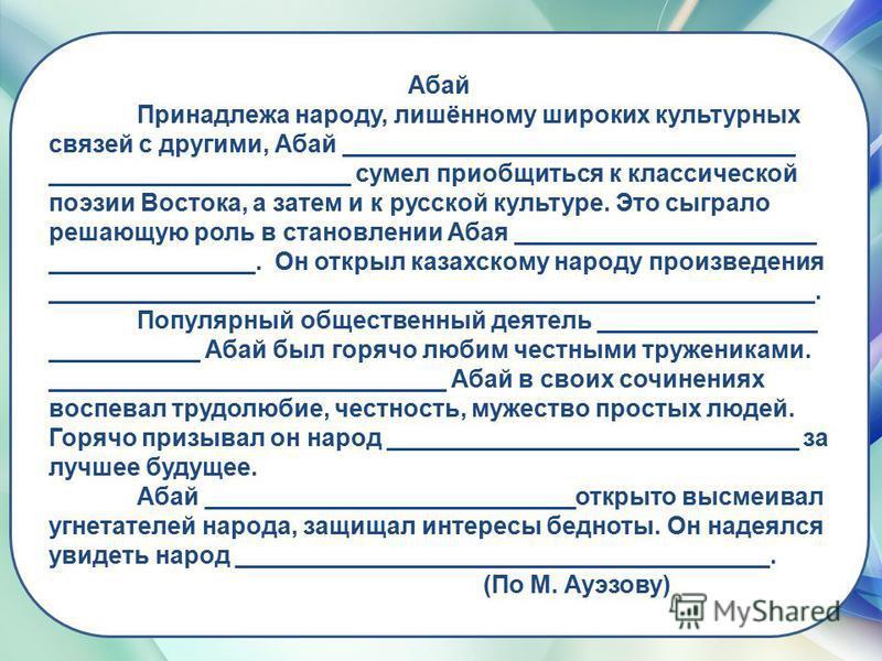 Абай Принадлежа народу, лишённому широких культурных связей с другими, Абай _________________________________ ______________________ сумел приобщиться к классической поэзии Востока, а затем и к русской культуре. Это сыграло решающую роль в становлени