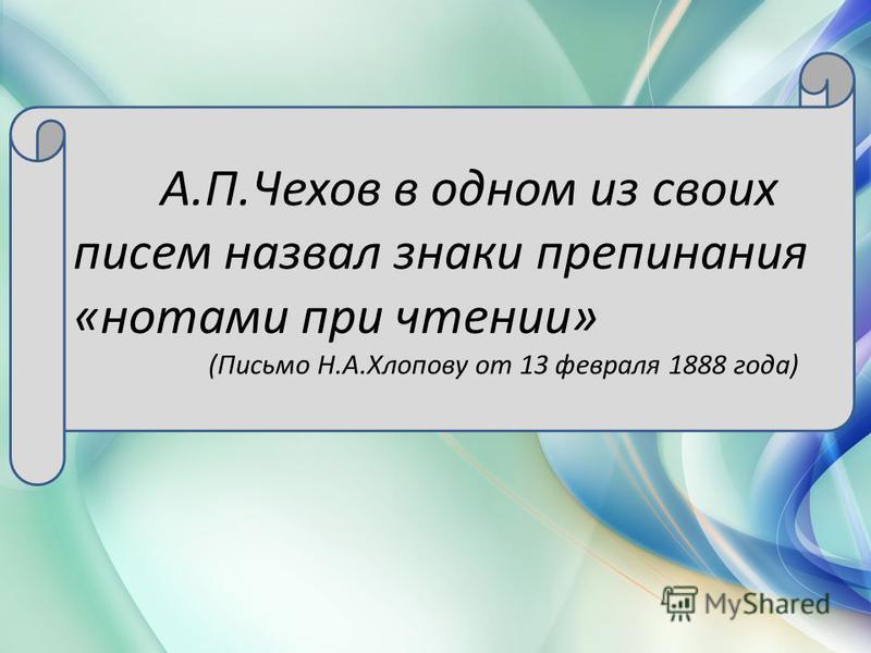 А.П.Чехов в одном из своих писем назвал знаки препинания «нотами при чтении» (Письмо Н.А.Хлопову от 13 февраля 1888 года)