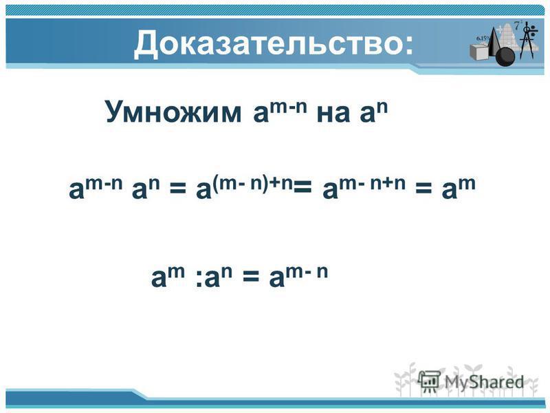 Доказательство: Умножим а m-n на а n a m-n a n = a (m- n)+n = a m- n+n = a m a m :a n = a m- n