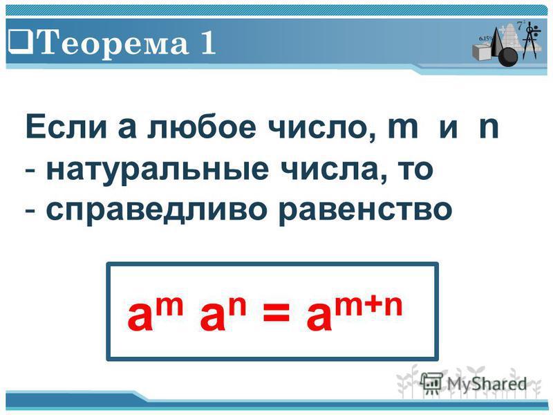 Теорема 1 Если a любое число, m и n - натуральные числа, то - справедливо равенство a m a n = a m+n