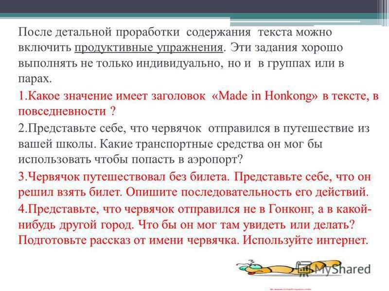 После детальной проработки содержания текста можно включить продуктивные упражнения. Эти задания хорошо выполнять не только индивидуально, но и в группах или в парах. 1. Какое значение имеет заголовок «Made in Honkong» в тексте, в повседневности ? 2.