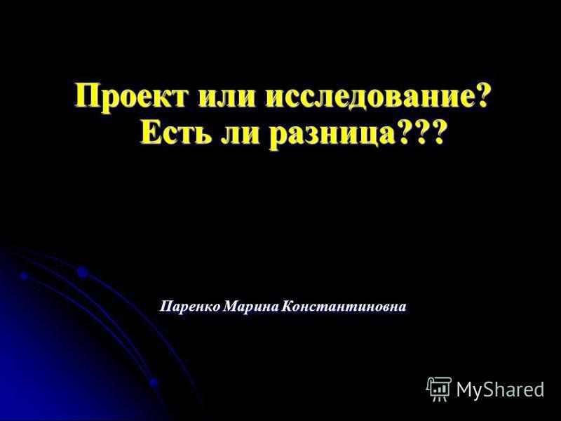 Проект или исследование? Есть ли разница??? Паренко Марина Константиновна