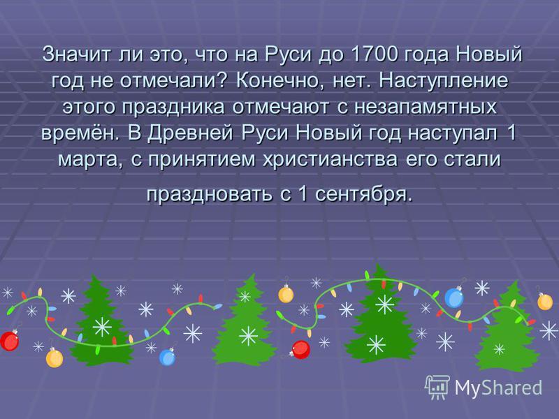 Значит ли это, что на Руси до 1700 года Новый год не отмечали? Конечно, нет. Наступление этого праздника отмечают с незапамятных времён. В Древней Руси Новый год наступал 1 марта, с принятием христианства его стали праздновать с 1 сентября. Значит ли