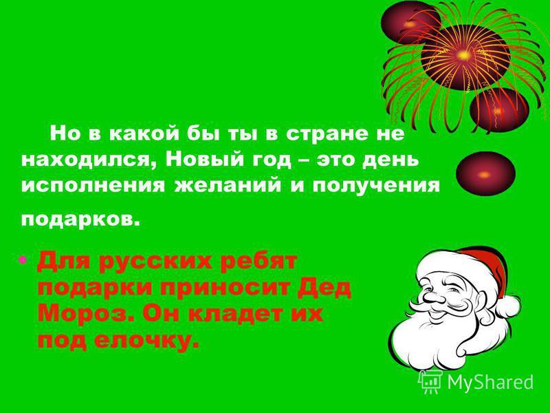 Но в какой бы ты в стране не находился, Новый год – это день исполнения желаний и получения подарков. Для русских ребят подарки приносит Дед Мороз. Он кладет их под елочку.
