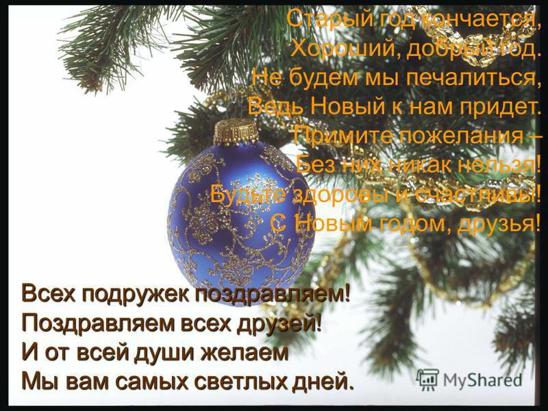 Старый год кончается, Хороший, добрый год. Не будем мы печалиться, Ведь Новый к нам придет. Примите пожелания – Без них никак нельзя! Будьте здоровы и счастливы! С Новым годом, друзья! Всех подружек поздравляем! Поздравляем всех друзей! И от всей душ
