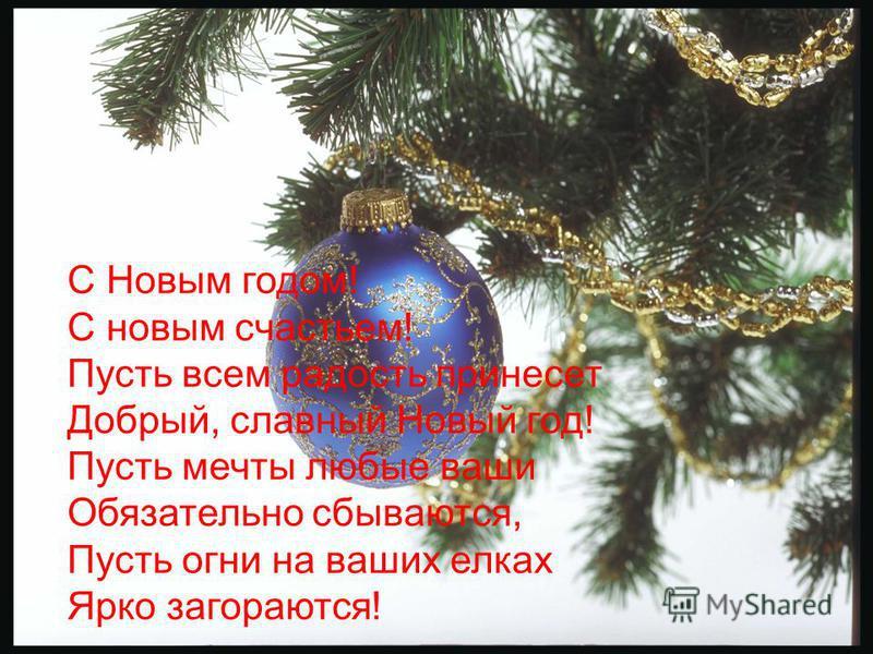 С Новым годом! С новым счастьем! Пусть всем радость принесет Добрый, славный Новый год! Пусть мечты любые ваши Обязательно сбываются, Пусть огни на ваших елках Ярко загораются!