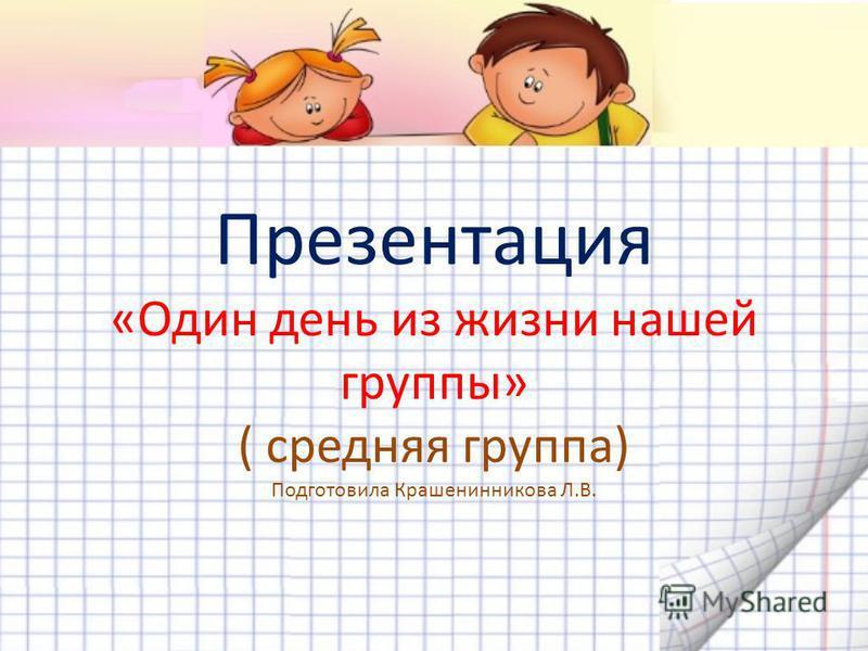 Презентация «Один день из жизни нашей группы» ( средняя группа) Подготовила Крашенинникова Л.В.