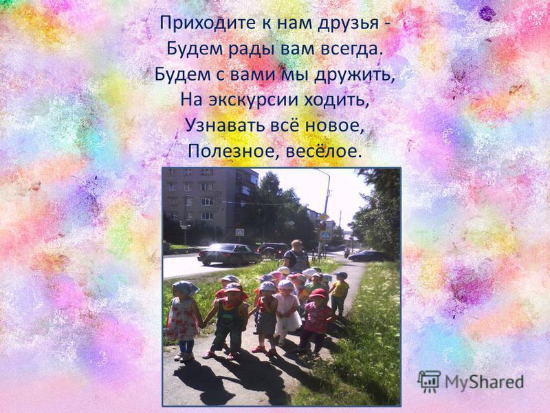 Приходите к нам друзья - Будем рады вам всегда. Будем с вами мы дружить, На экскурсии ходить, Узнавать всё новое, Полезное, весёлое.