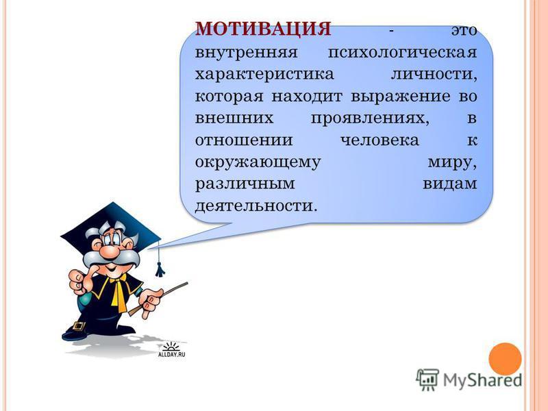 МОТИВАЦИЯ - это внутренняя психологическая характеристика личности, которая находит выражение во внешних проявлениях, в отношении человека к окружающему миру, различным видам деятельности.