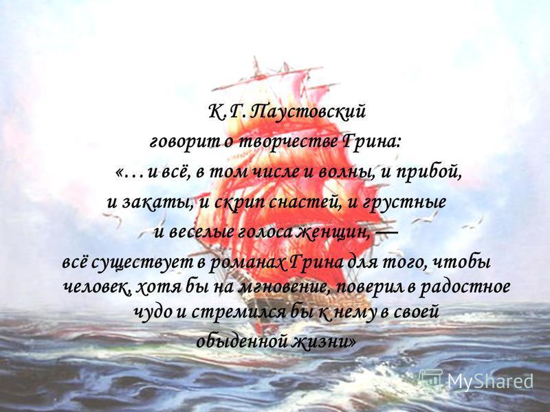 К.Г. Паустовский говорит о творчестве Грина: «…и всё, в том числе и волны, и прибой, и закаты, и скрип снастей, и грустные и веселые голоса женщин, всё существует в романах Грина для того, чтобы человек, хотя бы на мгновение, поверил в радостное чудо