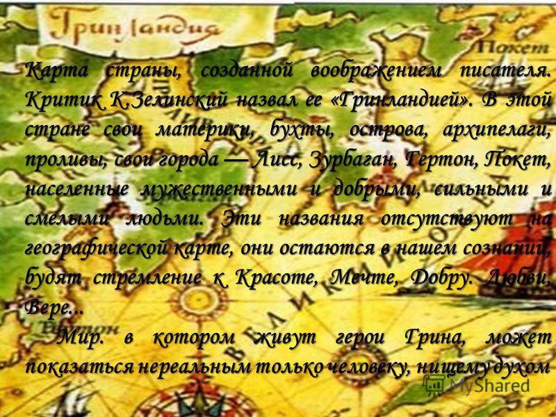 Карта страны, созданной воображением писателя. Критик К.Зелинский назвал ее «Гринландией». В этой стране свои материки, бухты, острова, архипелаги, проливы, свои города Лисс, Зурбаган, Гертон, Покет, населенные мужественными и добрыми, сильными и сме
