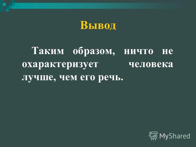 Вывод Таким образом, ничто не охарактеризует человека лучше, чем его речь.